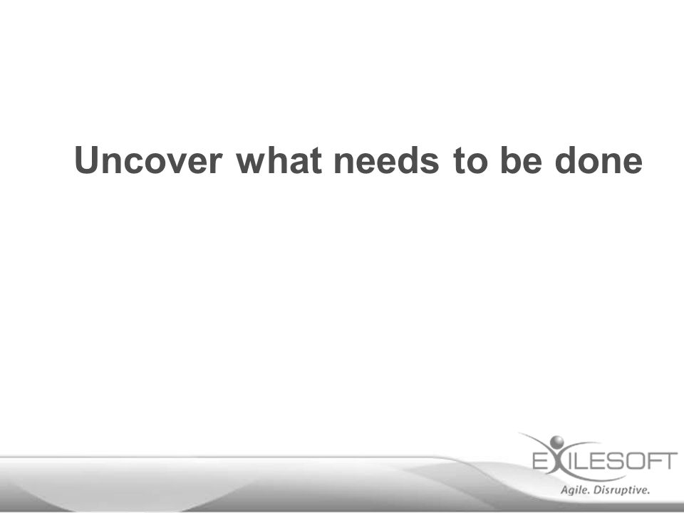 Uncover what needs to be done