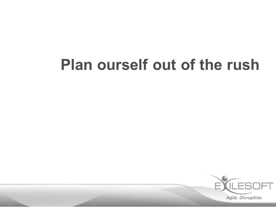 Plan ourself out of the rush