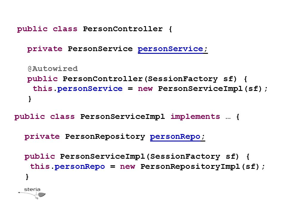 public class PersonController { private PersonService personService; @Autowired public PersonController(SessionFactory sf) { this.personService = new PersonServiceImpl(sf); } public class PersonServiceImpl implements … { private PersonRepository personRepo; public PersonServiceImpl(SessionFactory sf) { this.personRepo = new PersonRepositoryImpl(sf); }