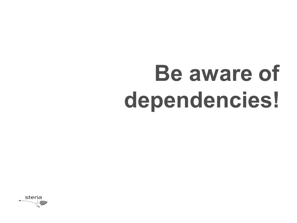 Be aware of dependencies!