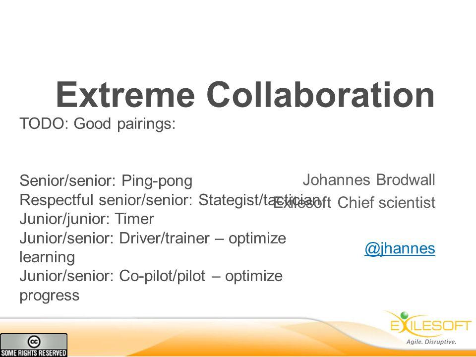 Extreme Collaboration Johannes Brodwall Exilesoft Chief scientist @jhannes TODO: Good pairings: Senior/senior: Ping-pong Respectful senior/senior: Stategist/tactician Junior/junior: Timer Junior/senior: Driver/trainer – optimize learning Junior/senior: Co-pilot/pilot – optimize progress