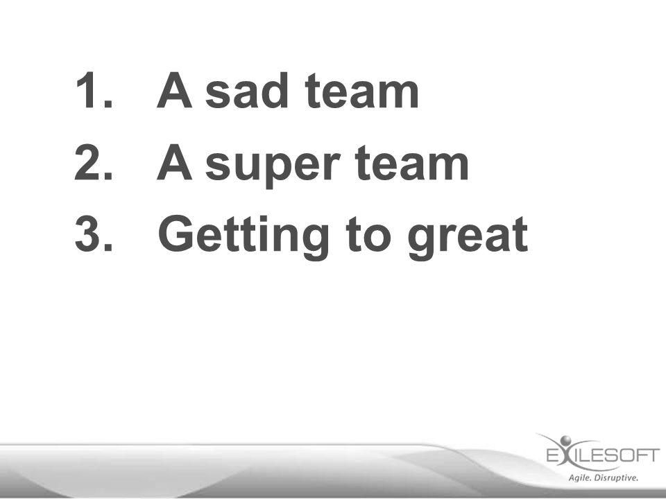 1.A sad team 2.A super team 3.Getting to great