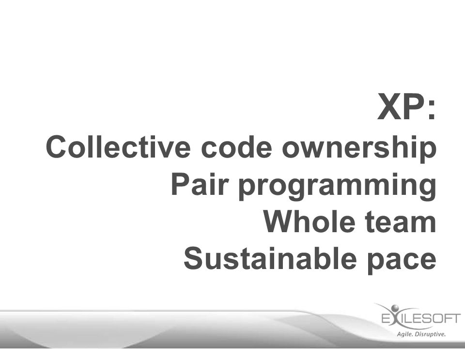 XP: Collective code ownership Pair programming Whole team Sustainable pace