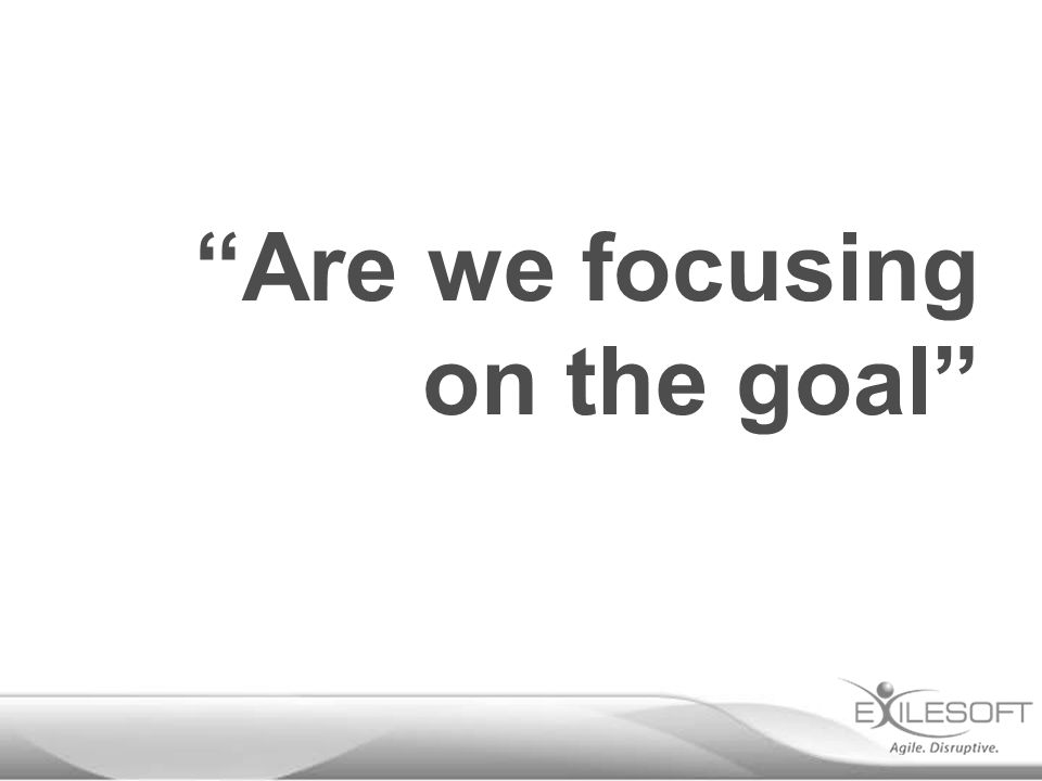 Are we focusing on the goal
