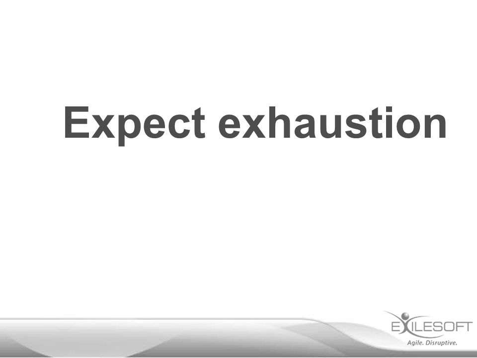 Expect exhaustion