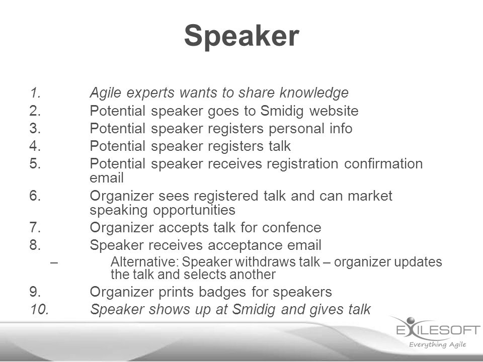 Speaker 1.Agile experts wants to share knowledge 2.Potential speaker goes to Smidig website 3.Potential speaker registers personal info 4.Potential speaker registers talk 5.Potential speaker receives registration confirmation email 6.Organizer sees registered talk and can market speaking opportunities 7.Organizer accepts talk for confence 8.Speaker receives acceptance email –Alternative: Speaker withdraws talk – organizer updates the talk and selects another 9.Organizer prints badges for speakers 10.Speaker shows up at Smidig and gives talk