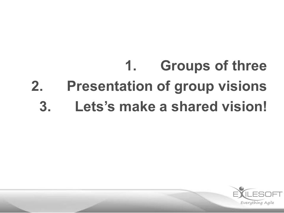 1.Groups of three 2.Presentation of group visions 3.Lets's make a shared vision!