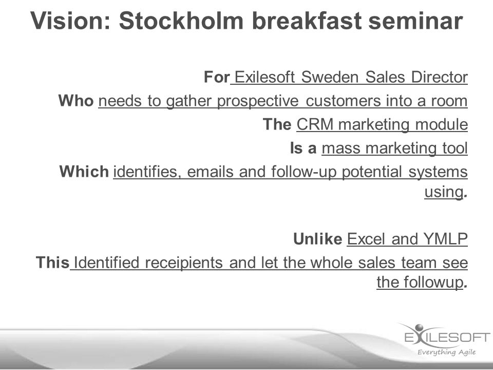 For Exilesoft Sweden Sales Director Who needs to gather prospective customers into a room The CRM marketing module Is a mass marketing tool Which identifies, emails and follow-up potential systems using.