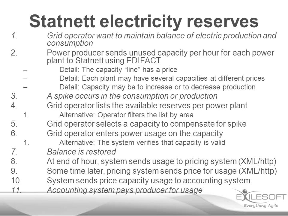Statnett electricity reserves 1.Grid operator want to maintain balance of electric production and consumption 2.Power producer sends unused capacity per hour for each power plant to Statnett using EDIFACT –Detail: The capacity line has a price –Detail: Each plant may have several capacities at different prices –Detail: Capacity may be to increase or to decrease production 3.A spike occurs in the consumption or production 4.Grid operator lists the available reserves per power plant 1.Alternative: Operator filters the list by area 5.Grid operator selects a capacity to compensate for spike 6.Grid operator enters power usage on the capacity 1.Alternative: The system verifies that capacity is valid 7.Balance is restored 8.At end of hour, system sends usage to pricing system (XML/http) 9.Some time later, pricing system sends price for usage (XML/http) 10.System sends price capacity usage to accounting system 11.Accounting system pays producer for usage