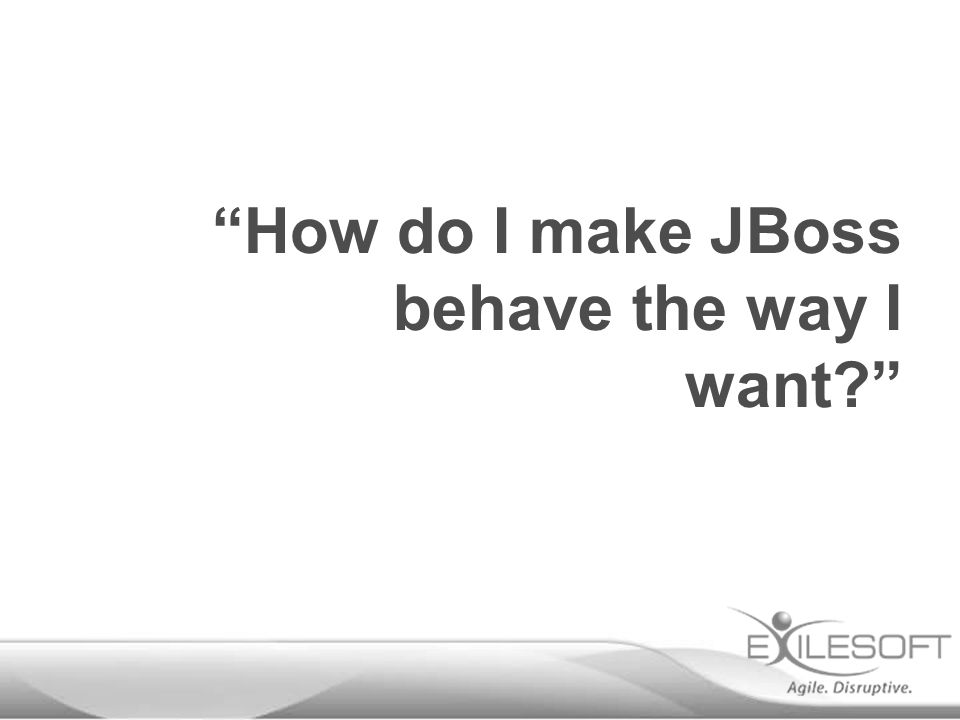 """""""How do I make JBoss behave the way I want?"""""""