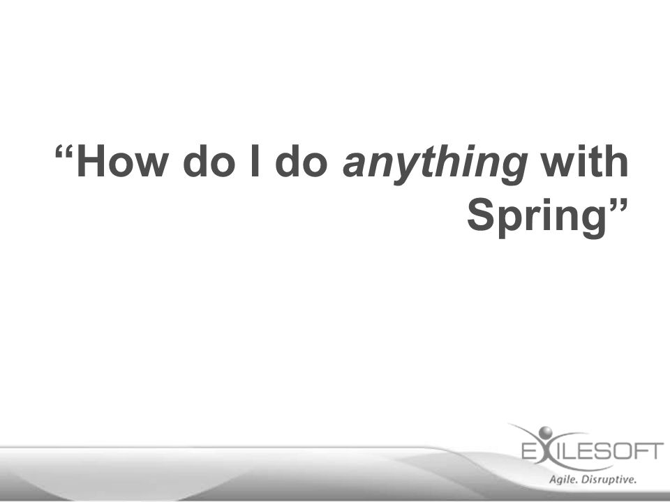 """""""How do I do anything with Spring"""""""