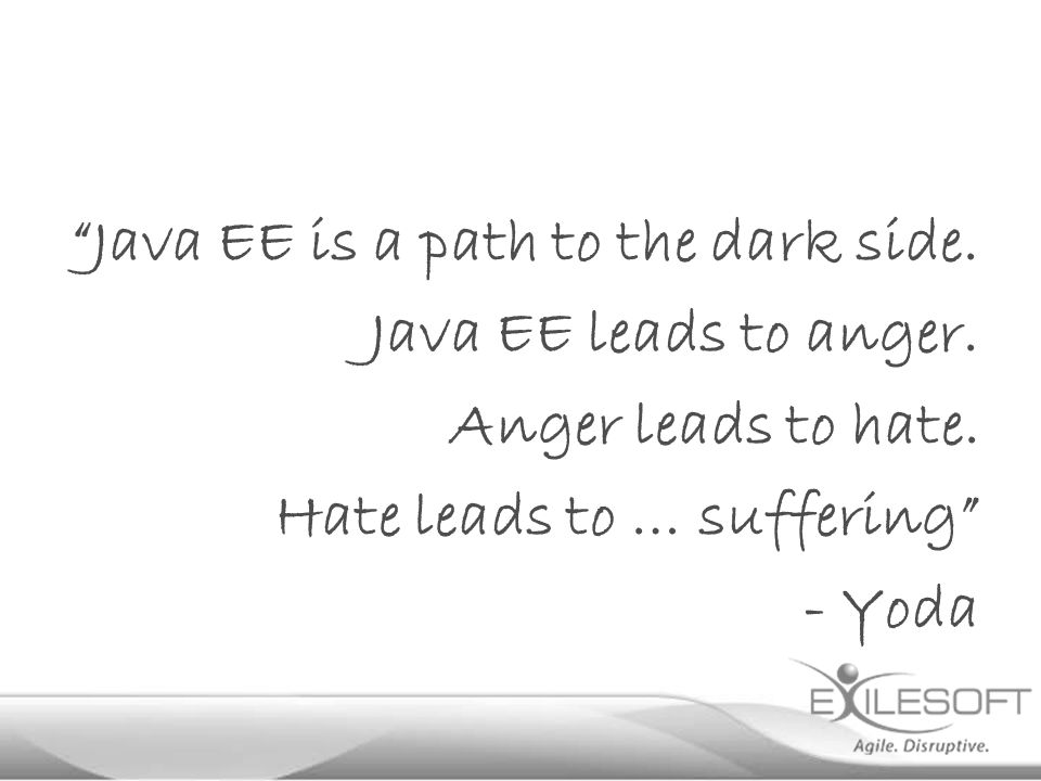 """Java EE is a path to the dark side. Java EE leads to anger. Anger leads to hate. Hate leads to … suffering"" - Yoda"