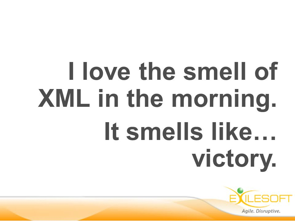 I love the smell of XML in the morning. It smells like… victory.