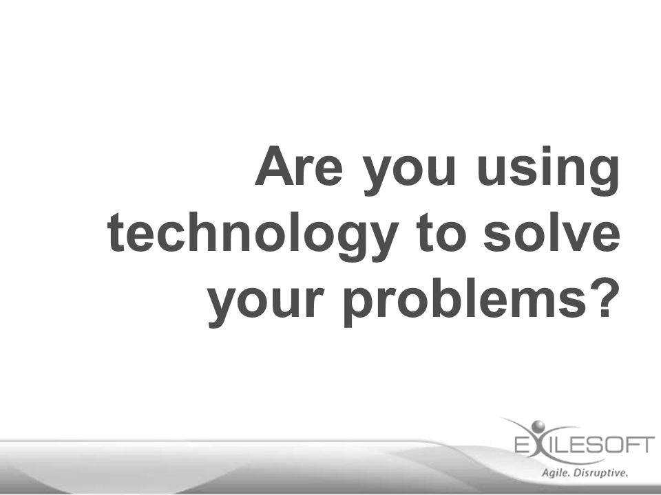 Are you using technology to solve your problems?