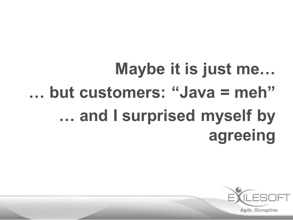 """Maybe it is just me… … but customers: """"Java = meh"""" … and I surprised myself by agreeing"""