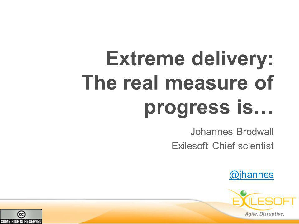 Extreme delivery: The real measure of progress is… Johannes Brodwall Exilesoft Chief scientist @jhannes