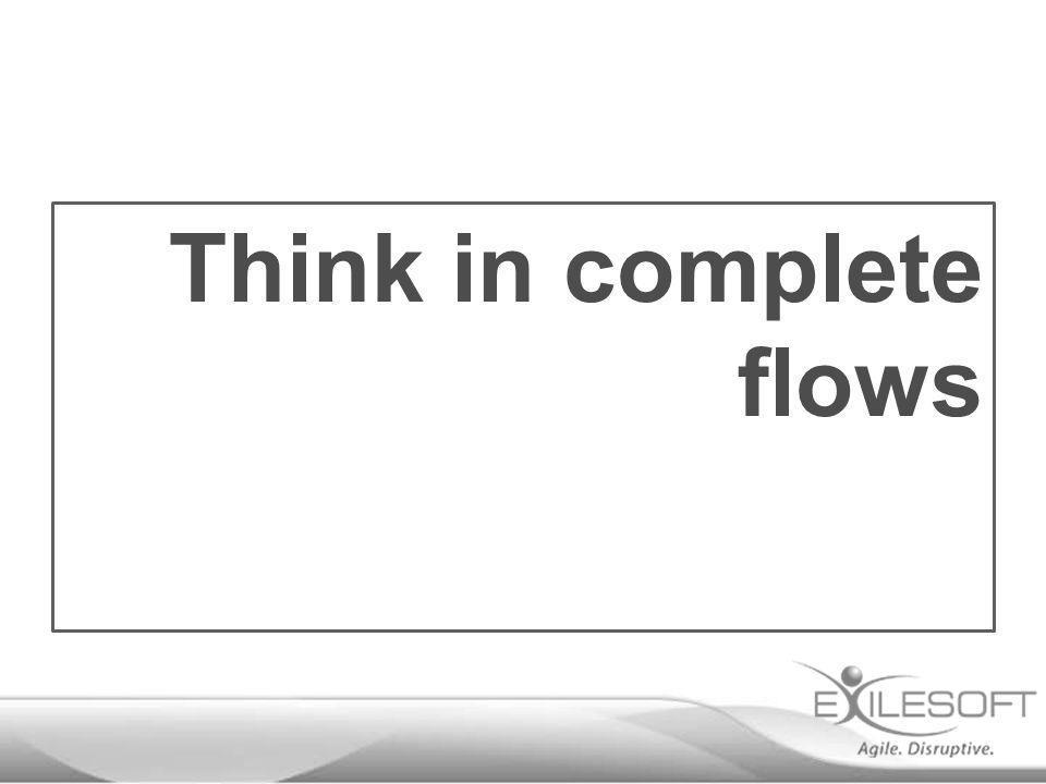 Think in complete flows