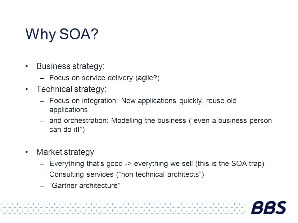 Why SOA? Business strategy: –Focus on service delivery (agile?) Technical strategy: –Focus on integration: New applications quickly, reuse old applica