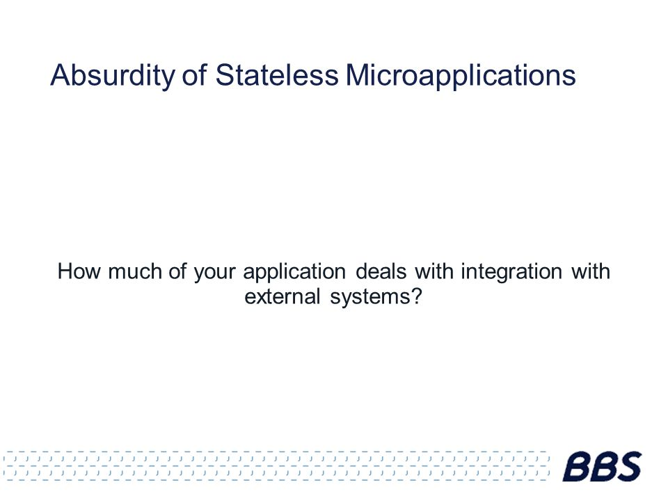 Absurdity of Stateless Microapplications How much of your application deals with integration with external systems?