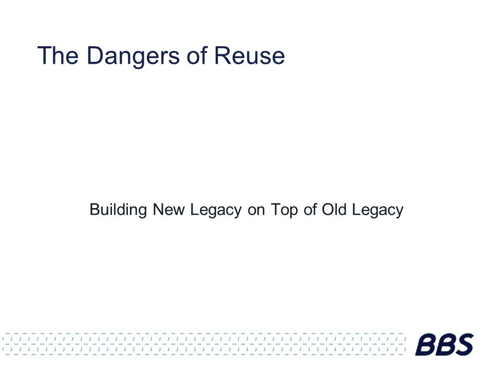 The Dangers of Reuse Building New Legacy on Top of Old Legacy
