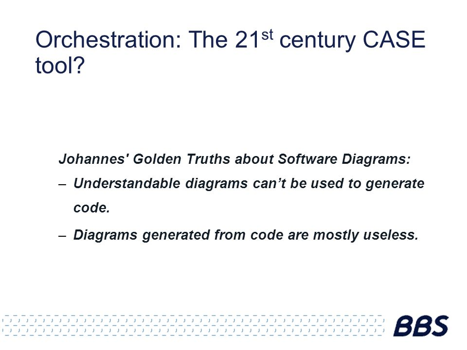 Orchestration: The 21 st century CASE tool? Johannes' Golden Truths about Software Diagrams: –Understandable diagrams can't be used to generate code.