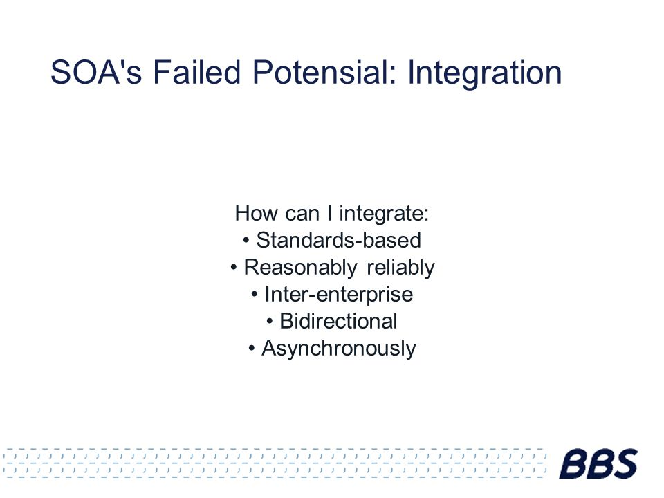 SOA's Failed Potensial: Integration How can I integrate: Standards-based Reasonably reliably Inter-enterprise Bidirectional Asynchronously