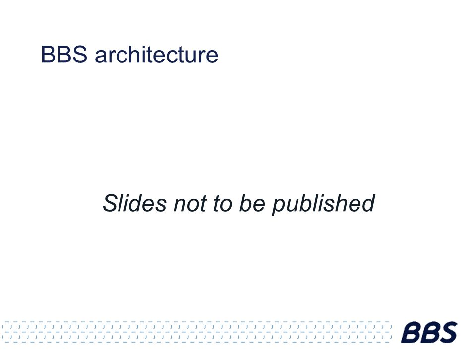 BBS architecture Slides not to be published