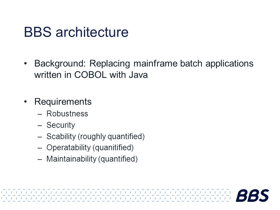 BBS architecture Background: Replacing mainframe batch applications written in COBOL with Java Requirements –Robustness –Security –Scability (roughly
