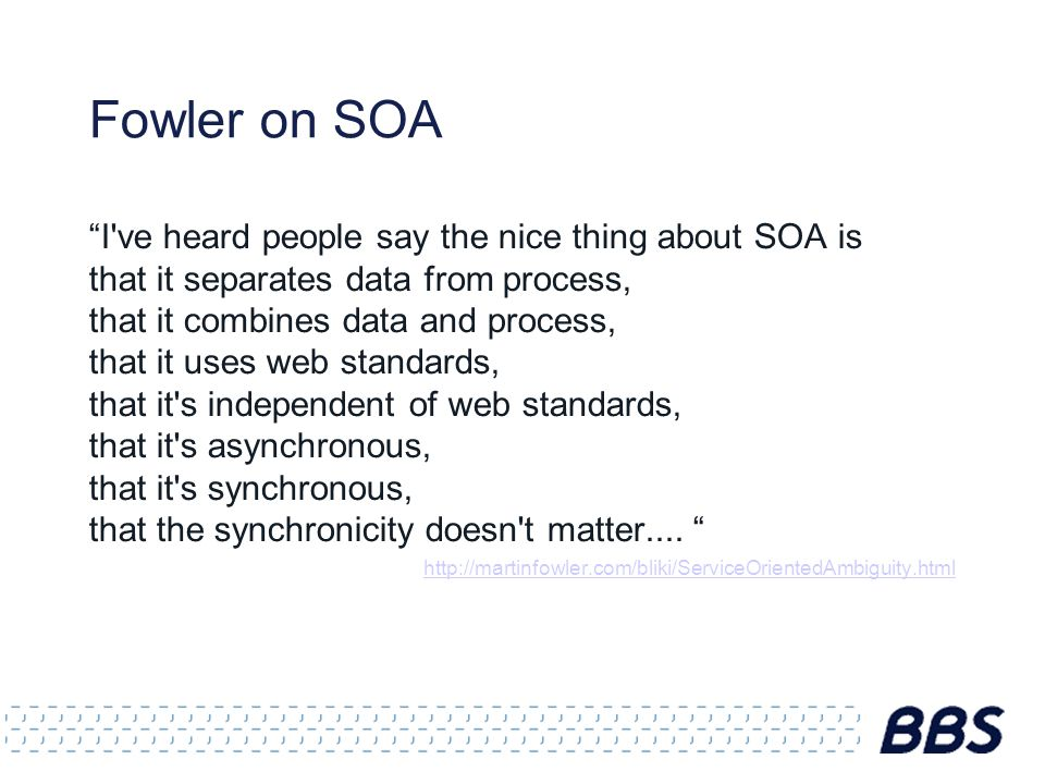Fowler on SOA I ve heard people say the nice thing about SOA is that it separates data from process, that it combines data and process, that it uses web standards, that it s independent of web standards, that it s asynchronous, that it s synchronous, that the synchronicity doesn t matter....