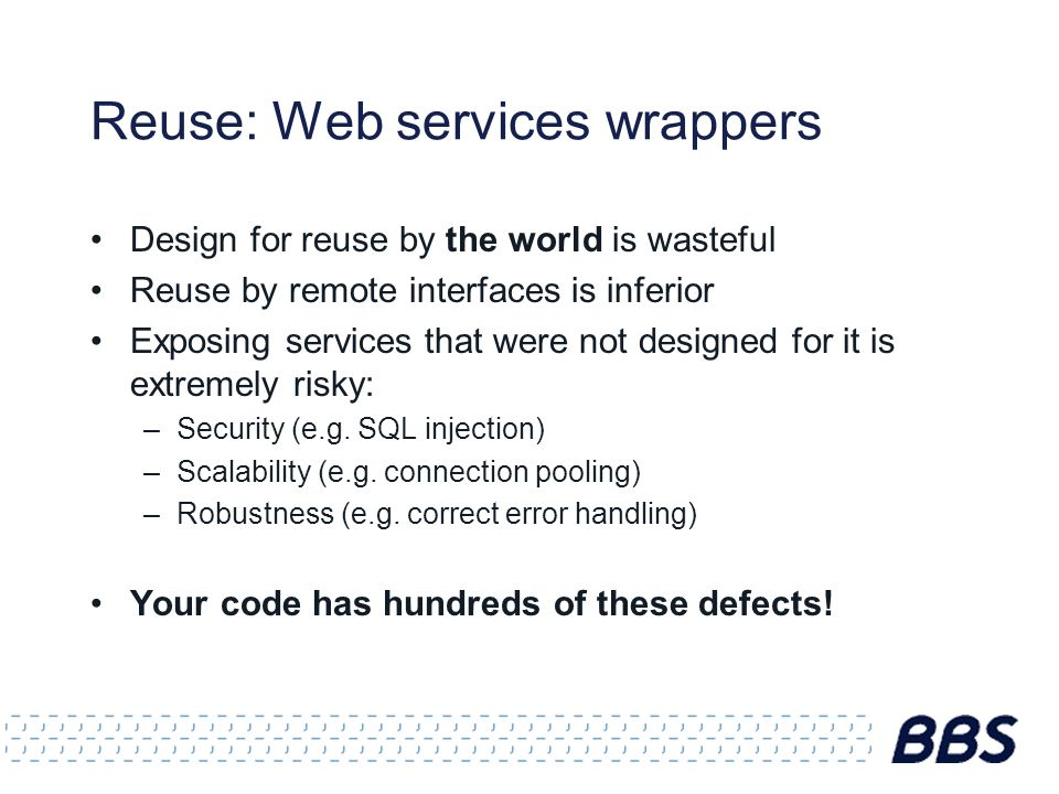 Reuse: Web services wrappers Design for reuse by the world is wasteful Reuse by remote interfaces is inferior Exposing services that were not designed for it is extremely risky: –Security (e.g.