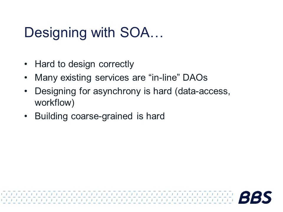 Designing with SOA… Hard to design correctly Many existing services are in-line DAOs Designing for asynchrony is hard (data-access, workflow) Building coarse-grained is hard