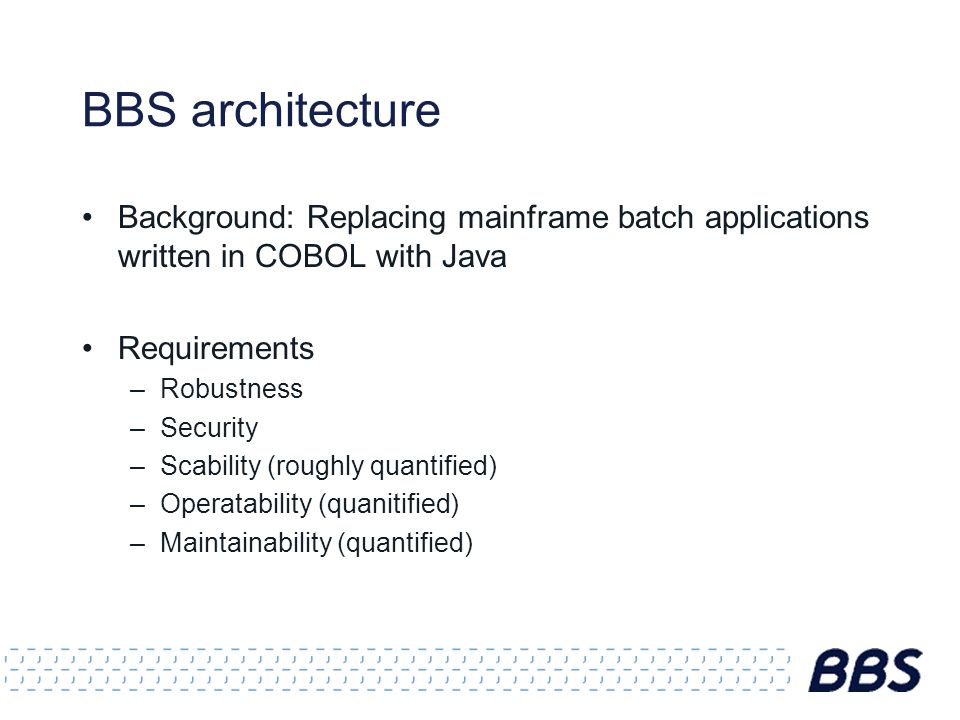 BBS architecture Background: Replacing mainframe batch applications written in COBOL with Java Requirements –Robustness –Security –Scability (roughly quantified) –Operatability (quanitified) –Maintainability (quantified)