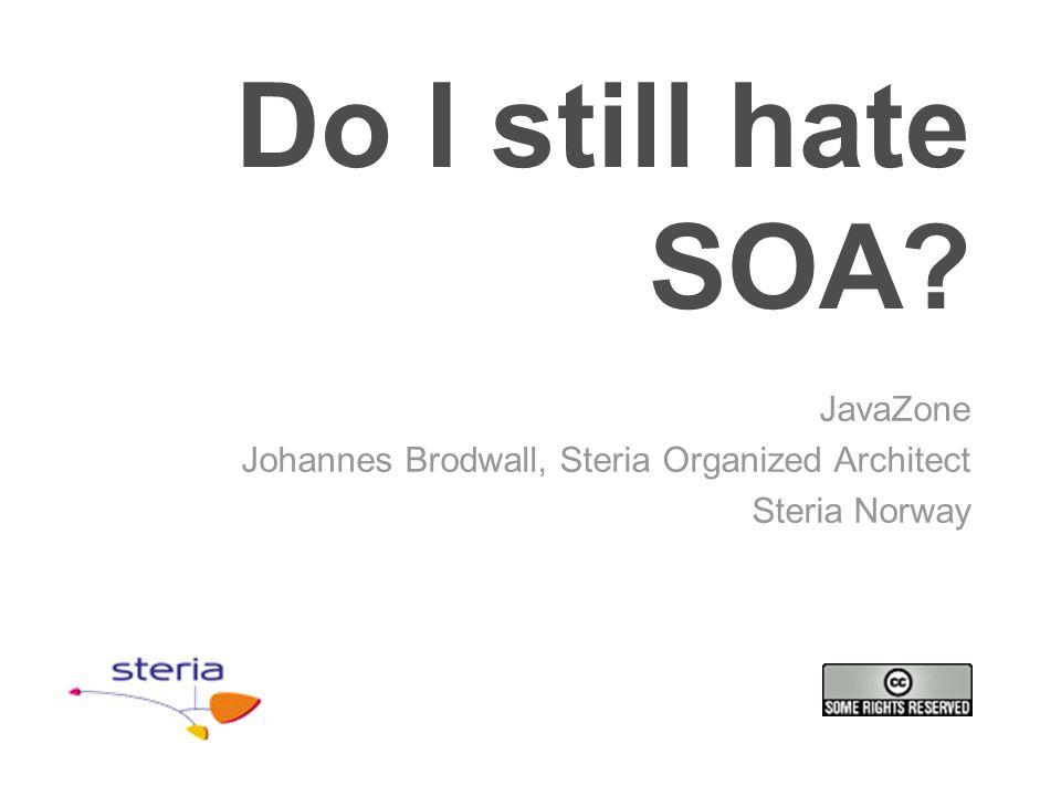 Do I still hate SOA? JavaZone Johannes Brodwall, Steria Organized Architect Steria Norway
