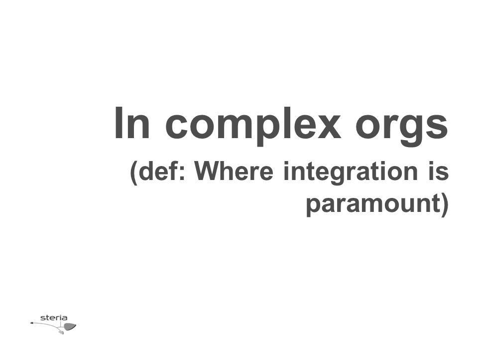 In complex orgs (def: Where integration is paramount)