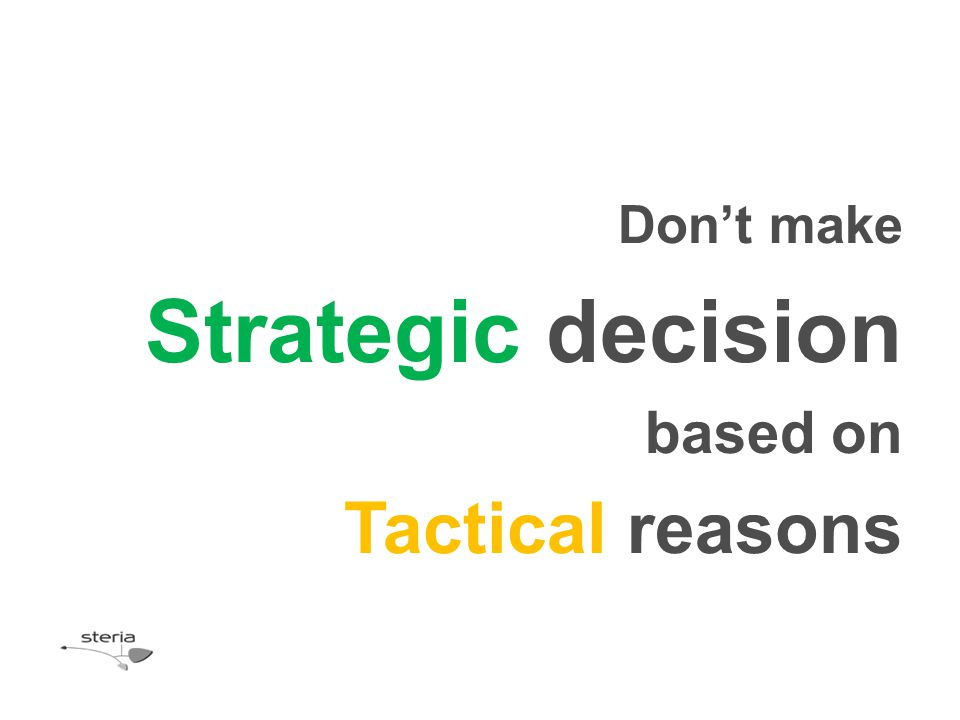 Don't make Strategic decision based on Tactical reasons