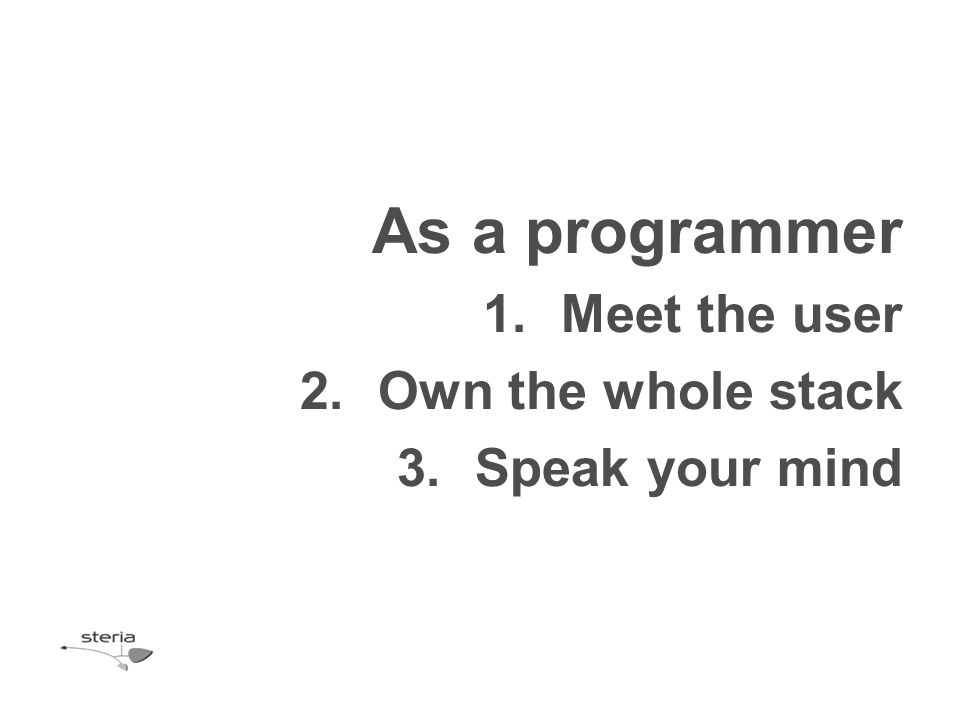 As a programmer 1.Meet the user 2.Own the whole stack 3.Speak your mind