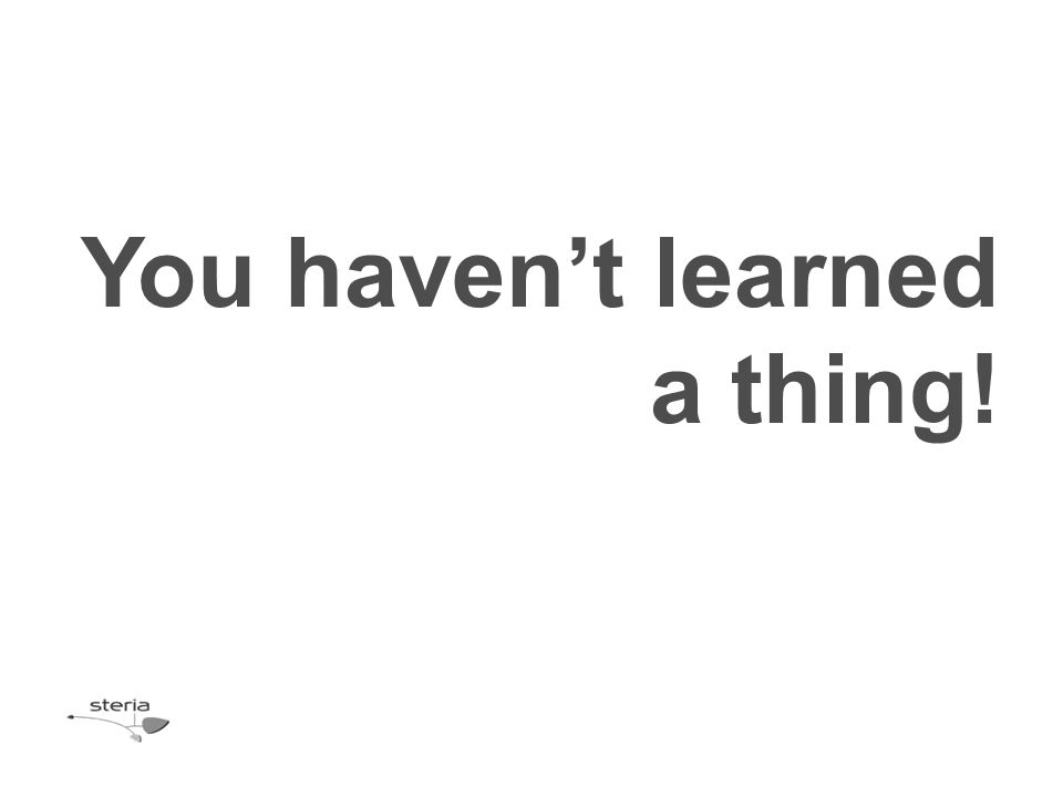 You haven't learned a thing!