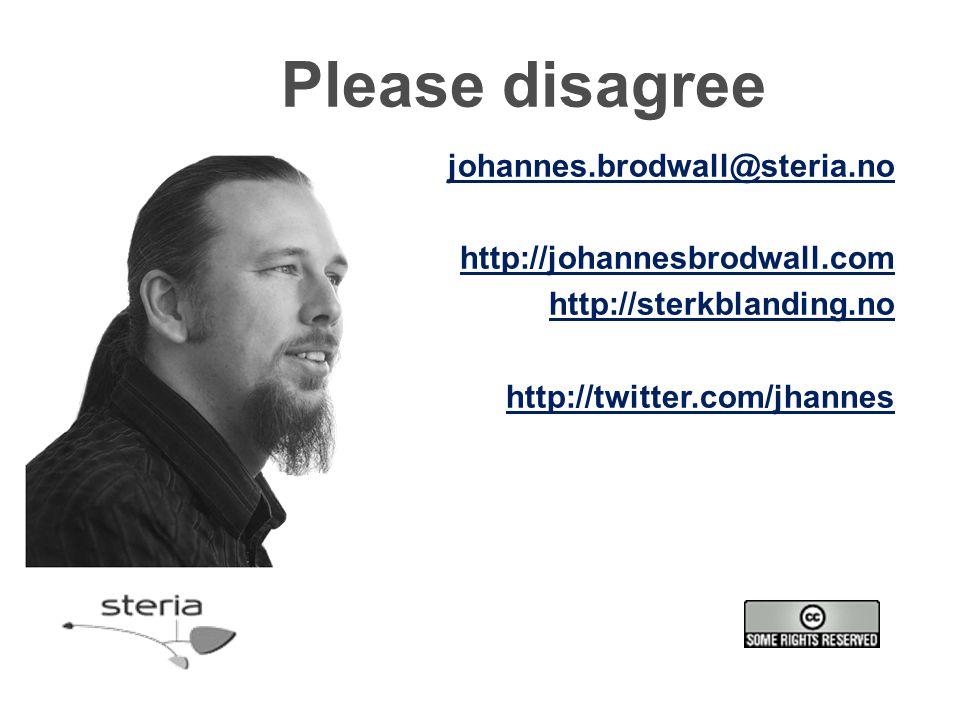 Please disagree johannes.brodwall@steria.no http://johannesbrodwall.com http://sterkblanding.no http://twitter.com/jhannes