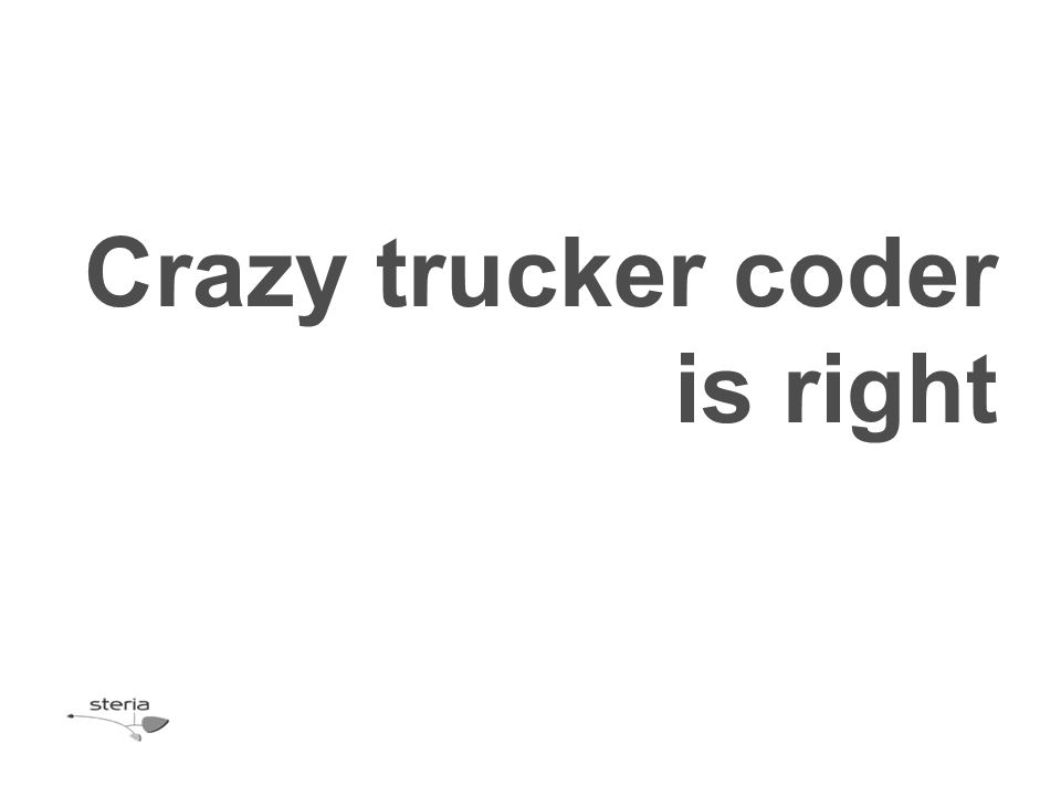 Crazy trucker coder is right