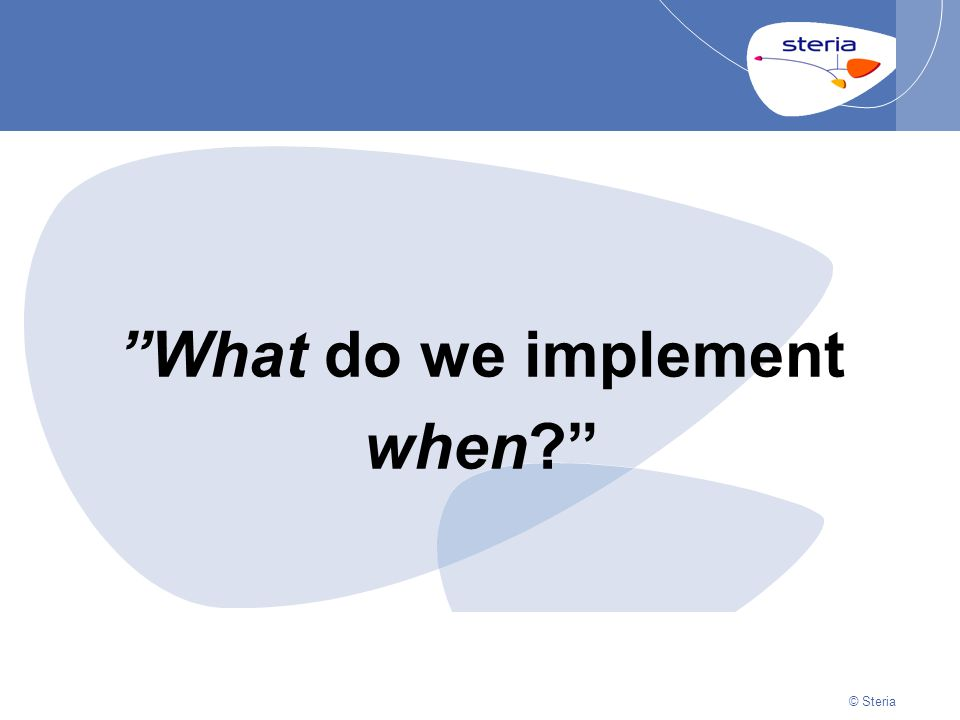 "© Steria | 22/10/2014Presentation titlep12 © Steria ""What do we implement when?"""