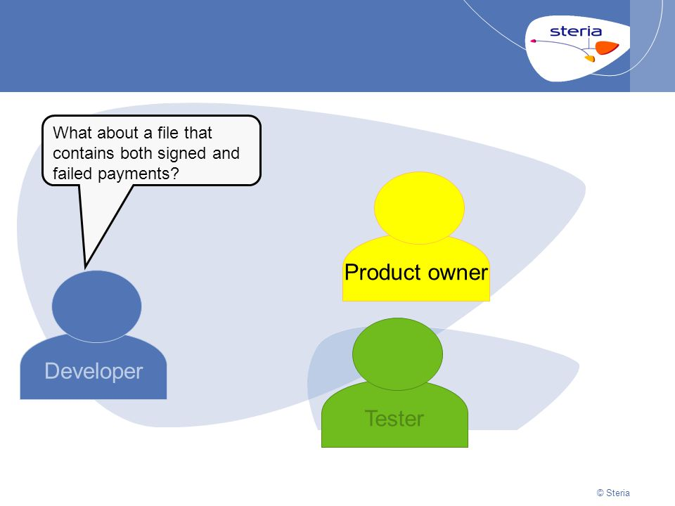© Steria | 22/10/2014Presentation titlep23 © Steria Developer Product owner Tester What about a file that contains both signed and failed payments?