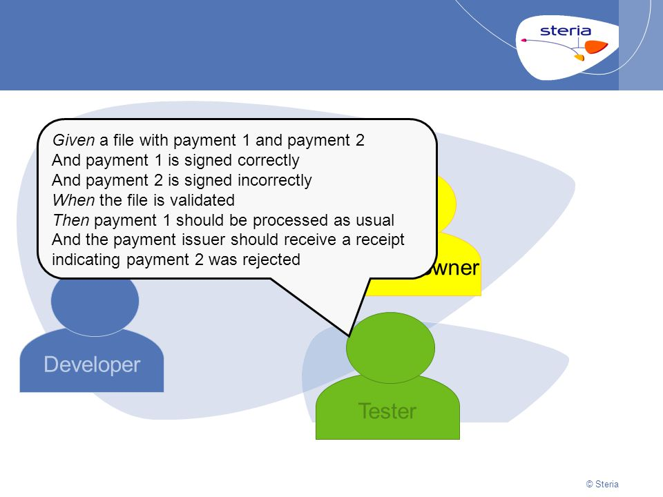 © Steria | 22/10/2014Presentation titlep27 © Steria Developer Product owner Tester Given a file with payment 1 and payment 2 And payment 1 is signed c