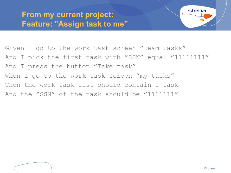 "© Steria From my current project: Feature: ""Assign task to me"" Given I go to the work task screen ""team tasks"" And I pick the first task with ""SSN"" eq"