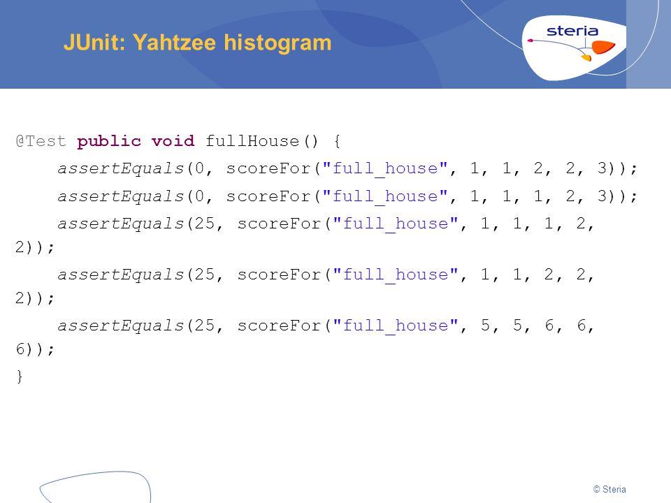 © Steria JUnit: Yahtzee histogram @Test public void fullHouse() { assertEquals(0, scoreFor( full_house , 1, 1, 2, 2, 3)); assertEquals(0, scoreFor( full_house , 1, 1, 1, 2, 3)); assertEquals(25, scoreFor( full_house , 1, 1, 1, 2, 2)); assertEquals(25, scoreFor( full_house , 1, 1, 2, 2, 2)); assertEquals(25, scoreFor( full_house , 5, 5, 6, 6, 6)); }
