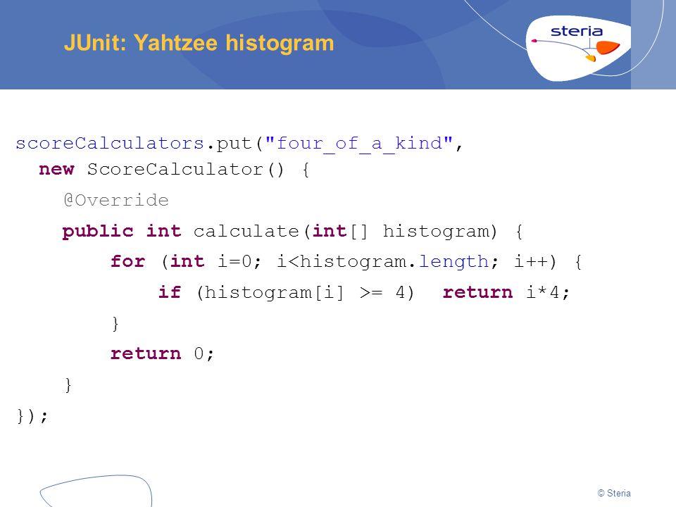 © Steria JUnit: Yahtzee histogram scoreCalculators.put( four_of_a_kind , new ScoreCalculator() { @Override public int calculate(int[] histogram) { for (int i=0; i<histogram.length; i++) { if (histogram[i] >= 4) return i*4; } return 0; } });