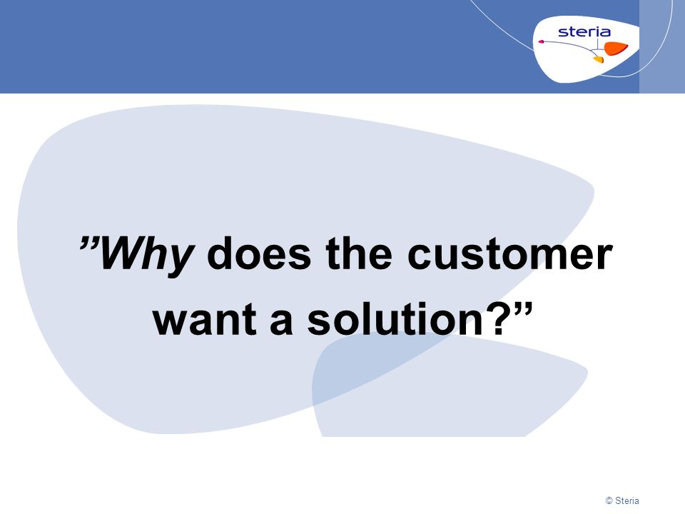 "© Steria | 22/10/2014Presentation titlep9 © Steria ""Why does the customer want a solution?"""
