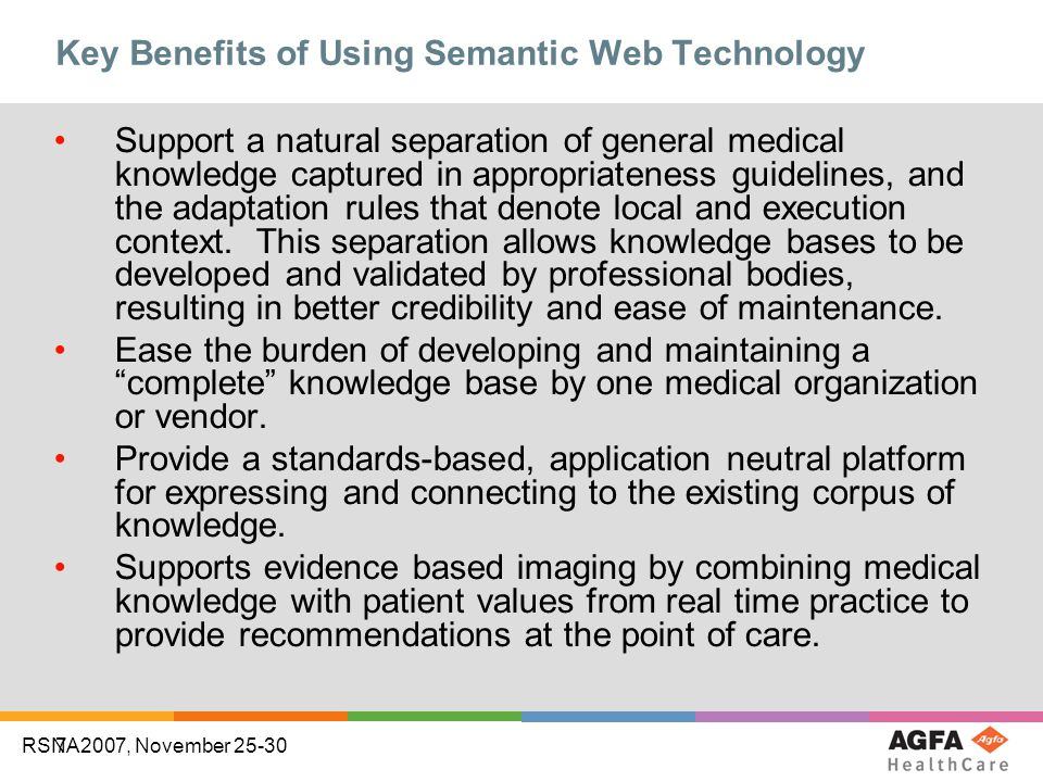 7 RSNA2007, November 25-30 Key Benefits of Using Semantic Web Technology Support a natural separation of general medical knowledge captured in appropriateness guidelines, and the adaptation rules that denote local and execution context.