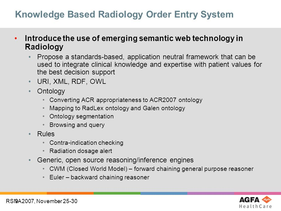9 RSNA2007, November 25-30 Knowledge Based Radiology Order Entry System Introduce the use of emerging semantic web technology in Radiology Propose a standards-based, application neutral framework that can be used to integrate clinical knowledge and expertise with patient values for the best decision support URI, XML, RDF, OWL Ontology Converting ACR appropriateness to ACR2007 ontology Mapping to RadLex ontology and Galen ontology Ontology segmentation Browsing and query Rules Contra-indication checking Radiation dosage alert Generic, open source reasoning/inference engines CWM (Closed World Model) – forward chaining general purpose reasoner Euler – backward chaining reasoner