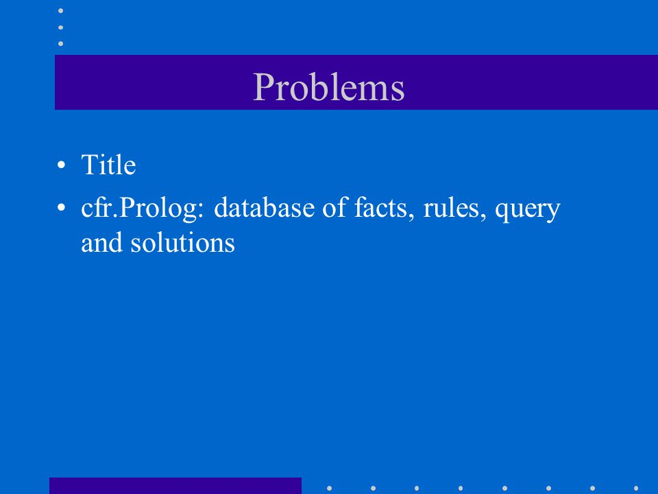 Problems Title cfr.Prolog: database of facts, rules, query and solutions
