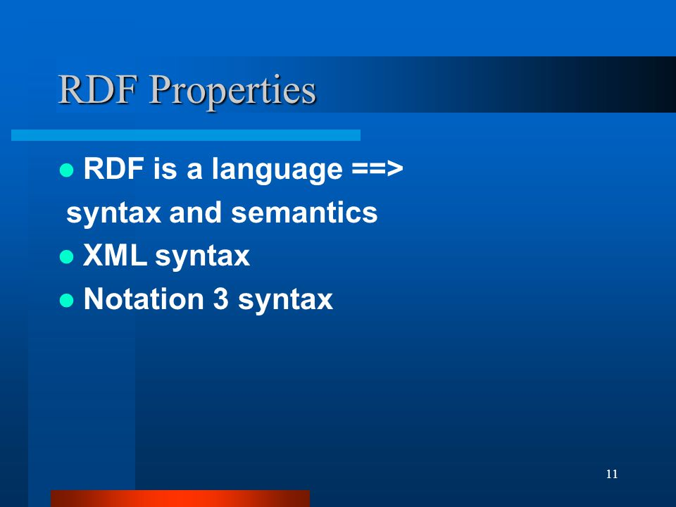 11 RDF Properties RDF is a language ==> syntax and semantics XML syntax Notation 3 syntax